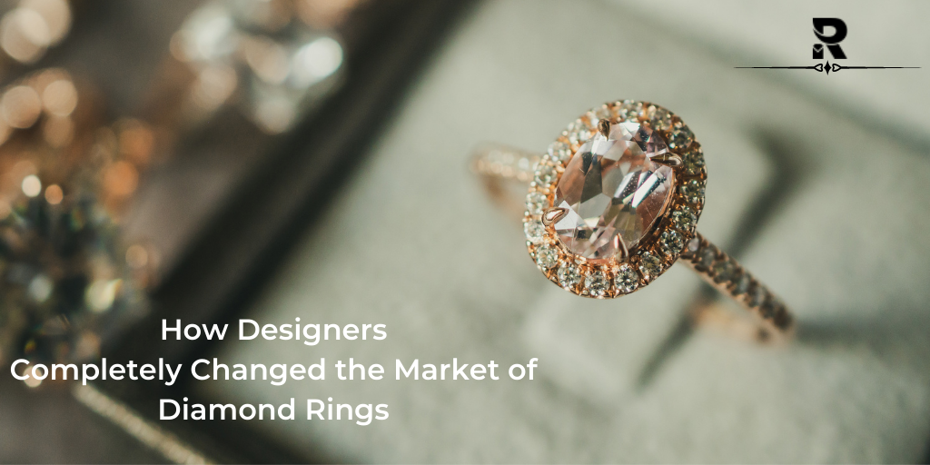 How Designers Completely Changed the Market of Diamond Rings